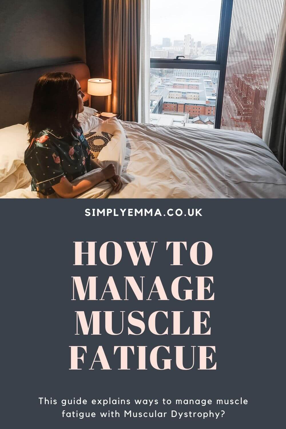 "Emma sitting in bed looking out the window. Text below reads ""Simplyemma.co.uk. How to manage muscle fatigue. This guide explains ways to manage muscle fatigue with Muscular Dystrophy?"""