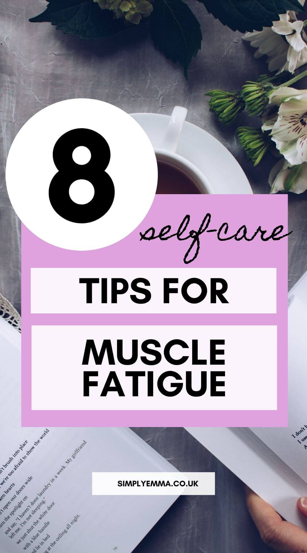 "A pinterest image with text ""8 self-care tips for muscle fatigue"" with an image of an open book, flowers and a cup of tea laying on a table."