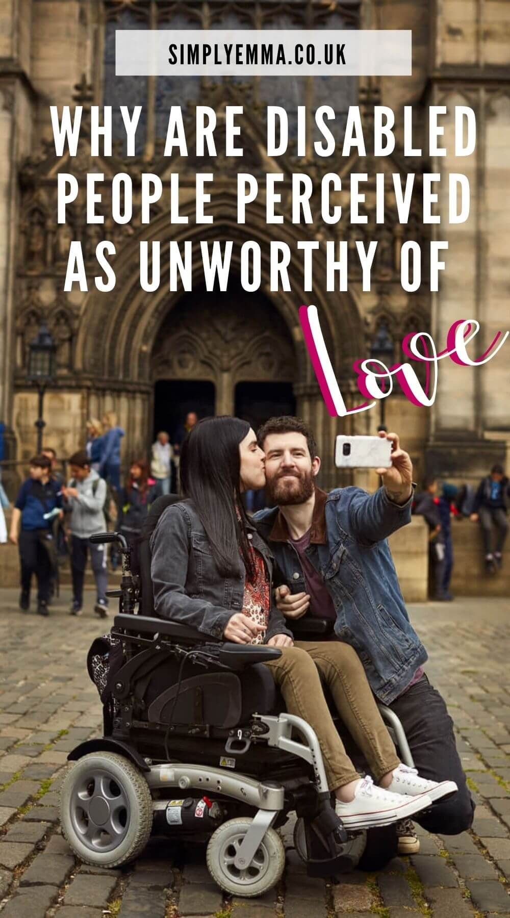 """Emma in her powered wheelchair with her boyfriend kneeling beside her holding a phone up while taking a selfie of them together. Emma is giving him a kiss on the cheek. They are outside a Cathedral in Edinburgh. Text over the image reads """" Why are disabled people perceived as unworthy of love. Simplyemma.co.uk"""""""